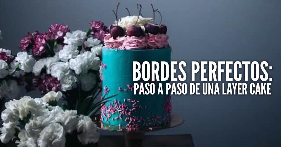 BORDES PERFECTOS, SEGUNDA PARTE: LAYER CAKE, COMO CONSTRUIR TARTAS  DE CAPAS PROFESIONALES