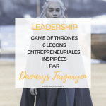 Game of Thrones :  6 leçons de Leadership de Daenerys Targaryen