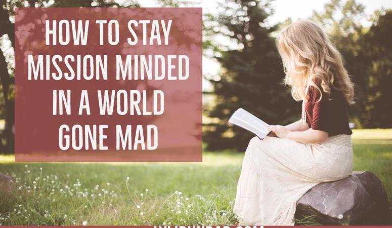 How to Stay Mission Minded in a World Gone Mad