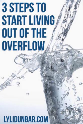 3 Steps to Start Living Out of the Overflow | lylidunbar.com