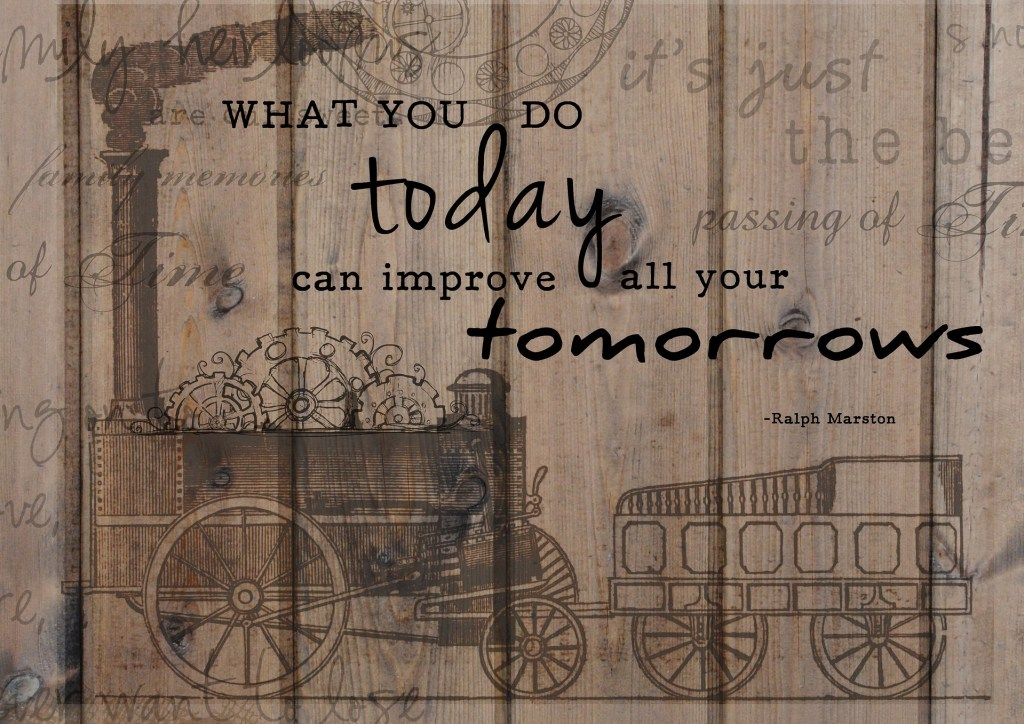 Image of a steam train against a rustic wood wallpaper with your motivation from the words of Ralph Marston: What you do today can improve all your tomorrows.