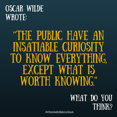 Wilde - The public have an insatiable curiosity to know everything, except what is worth knowing