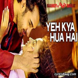 Yeh Kya Hua Hai (Unplugged) Lyrics From Baankey ki Crazy Baraat – Abhishek Nailwal