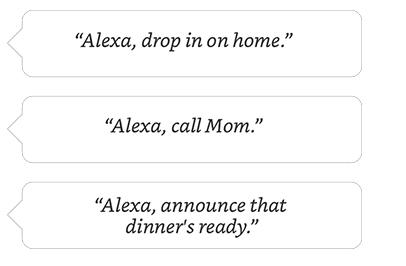 Alexa, drop in on home.   Alexa, call Mom.   Alexa, announce that dinner's ready.