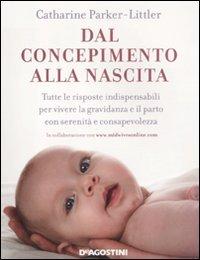 Dal concepimento alla nascita. Tutte le risposte indispensabili per vivere la gravidanza e il parto...