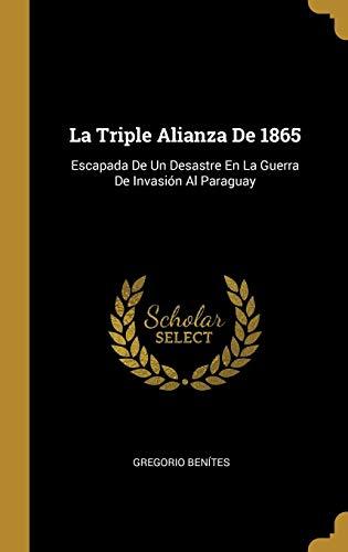 La Triple Alianza De 1865: Escapada De Un Desastre En La Guerra De Invasión Al Paraguay