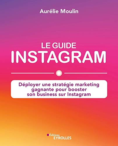 Le guide Instagram : déployer une stratégie marketing gagnante pour booster son business sur Instagram