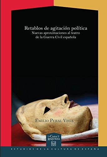 Retablos de agitación política: Nuevas aproximaciones al teatro de la Guerra Civil española (La Casa de la Riqueza. Estudios de la Cultura de España nº 25)