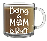 Being a Mom is Ruff Mug - 13oz Clear Glass Coffee Mug - Funny Cute Dog Coffee Mug - Hard Life Pug Life Ruff Life Pet Lover Tea Cup - Best Dog Mom Ever Mug - By CBT Mugs