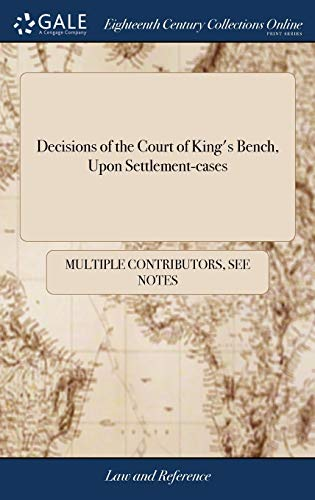 Decisions of the court of king's bench, upon settlement-cases: from the death of lord raymond, in march 1732, to june 1776. During which time lord... And lord mansfield, presided in that court