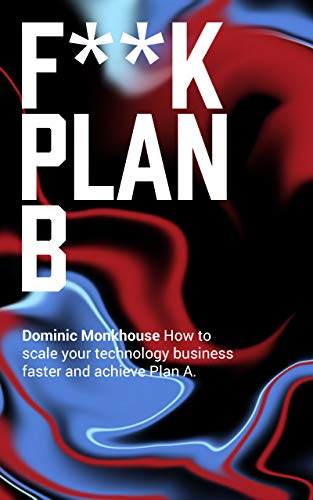 F**K Plan B: How to scale your technology business faster and achieve Plan A by [Dominic Monkhouse]