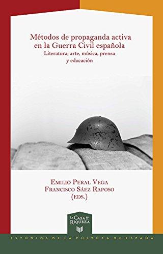 Métodos de propaganda activa en la Guerra Civil española: Literatura, arte, música, prensa y educación (La Casa de la Riqueza. Estudios de la Cultura de España nº 32)