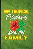 My Tropical Flowers Are My Family: Funny Blank Lined Tropical Florist Gardener Notebook/ Journal, Graduation Appreciation Gratitude Thank You Souvenir Gag Gift, Superb Graphic 110 Pages