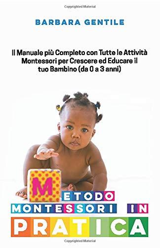 METODO MONTESSORI IN PRATICA: Il Manuale pi Completo con Tutte le Attivit Montessori per Crescere ed...