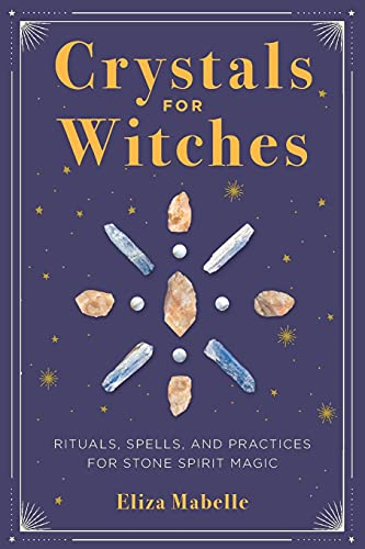 Crystals for Witches: Rituals, Spells, and Practices for...