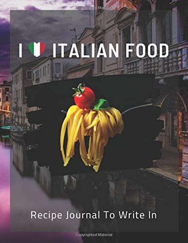 I LOVE ITALIAN FOOD Recipe Journal To Write In: Collect Your Favorite Italian Recipes in Your Own Cookbook, 120 - Recipe Journal and Organizer