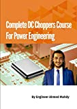 Complete DC Choppers Course For Electrical Power Engineering: Learn the fundamentals of DC choppers for electrical power engineering in power electronics series