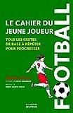 Football, le cahier du jeune joueur. Tous les gestes de base à répéter pour progresser