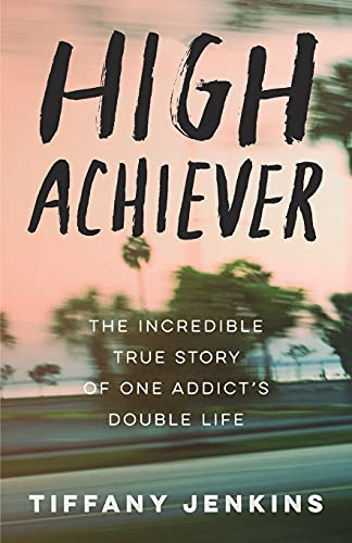 High Achiever: The Incredible True Story of One Addict's...