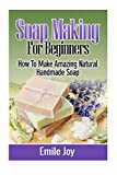 Soap Making For Beginners: How To Make Amazing Natural Handmade Soap (Soap Making, How To Make Soap, Soap Making Books) (Volume 1)