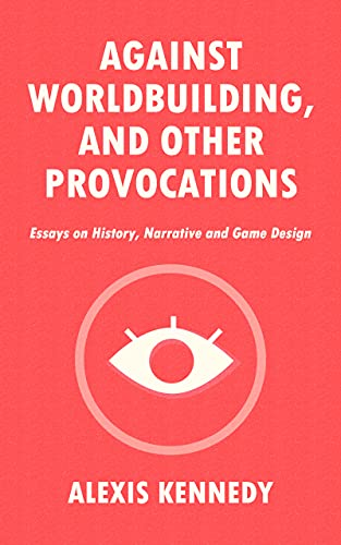 AGAINST WORLDBUILDING, AND OTHER PROVOCATIONS: Essays on History, Narrative, and Game Design by [Alexis Kennedy]