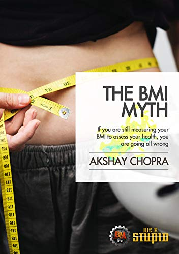 The BMI Myth: If you are still measuring your BMI to assess your health, you are going all wrong (WE R STUPID Book 62)