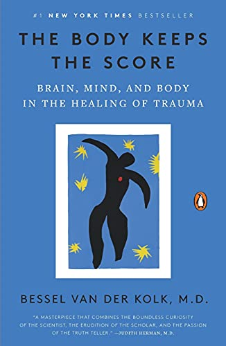 The Body Keeps the Score: Brain, Mind, and Body in the...