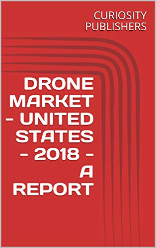 DRONE MARKET - UNITED STATES - 2018 - A REPORT (English Edition)