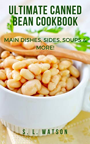 Ultimate Canned Bean Cookbook: Main Dishes, Sides, Soups & More! (Southern Cooking Recipes Book 59)