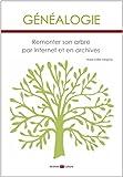 Généalogie : Remonter son arbre par internet et en archives: Remonter son arbre par internet et en archives