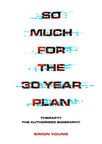 So Much For The 30 Year Plan: Therapy?—The Authorised Biography (English Edition)