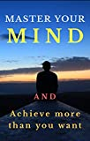 Master your mind: And achieve more than you want (self help) (English Edition)