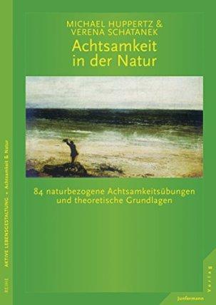 Achtsamkeit in der Natur: 84 naturbezogene Achtsamkeitsübungen und theoretische Grundlagen von [Michael Huppertz, Verena Schatanek]