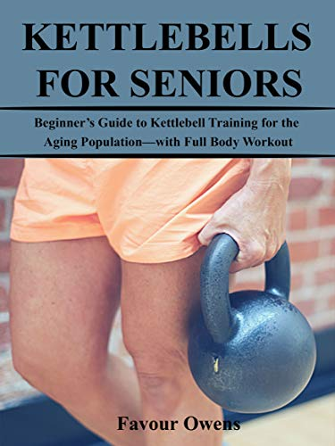 KETTLEBELLS FOR SENIORS: Beginner's Guide to Kettlebell Training for the Aging Population—with Full Body Workout