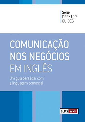 Comunicação nos Negócios em Inglês. Um Guia Para Lidar com a Linguagem Comercial. Desktop Guides