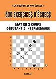 500 exercices d'échecs, Mat en 2 coups, Niveau Débutant & Intermédiaire: Résolvez...