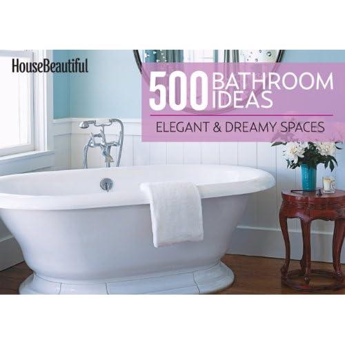 House Beautiful 500 Bathroom Ideas Elegant Dreamy Spaces House Beautiful 9781588169839 Amazon Com Books