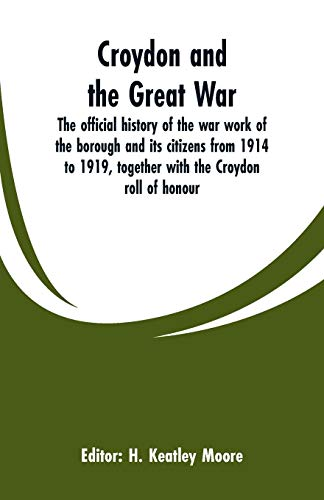 Croydon and the Great War: the official history of the war work of the borough and its citizens from 1914 to 1919, together with the Croydon roll of honour