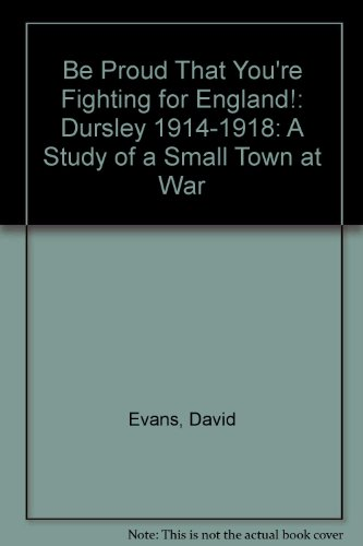 Be Proud That You're Fighting for England!: Dursley 1914-1918: A Study of a Small Town at War