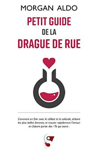 Petit Guide De La Drague De Rue: Comment en finir avec le célibat et la solitude, séduire les plus belles femmes, et trouver rapidement l'amour en faisant partie des 1% qui osent