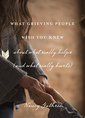 What Grieving People Wish You Knew about What Really Helps (and What Really Hurts) by [Nancy Guthrie]