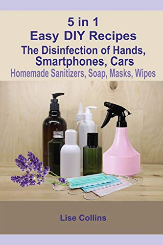5 in 1 Easy DIY Recipes: The Disinfection of Hands, Smartphones, Cars Homemade Sanitizers, Soap, Masks, Wipes