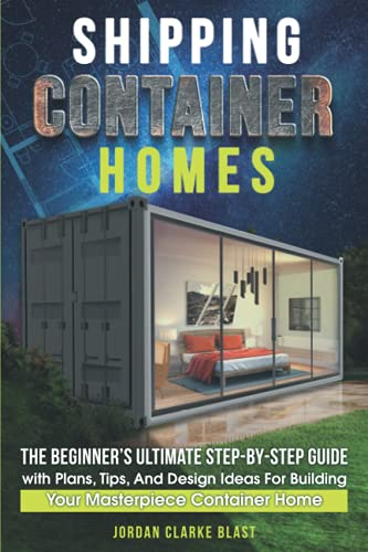 Shipping Container Homes: The Beginner's Ultimate Step-by-Step Guide...