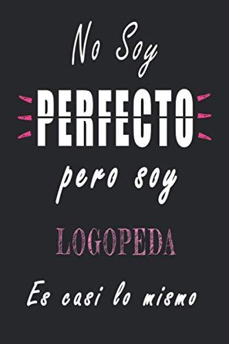 No Soy Perfecto Pero Soy Logopeda es casi lo mismo: Cuaderno personalizado Logopeda | Regalo de cumpleaños para la esposa, mamá, hermana, hija |120 páginas rayadas, formato 15 x 22 cm