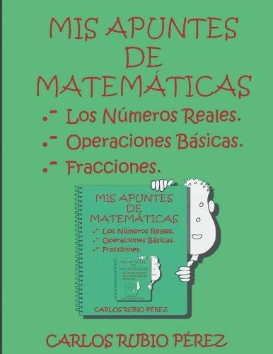 Mis Apuntes de Matematicas: Los Numeros Reales, Operaciones Basicas, Fracciones