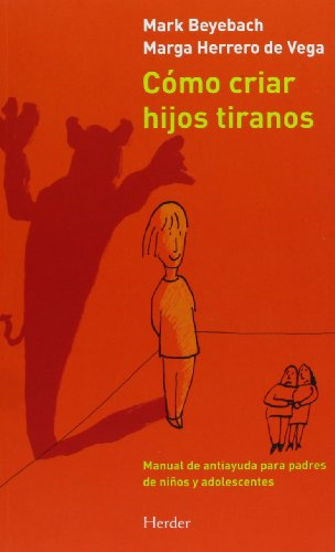 Cómo criar hijos tiranos: Manual de antiayuda para padres de niños y adolescentes