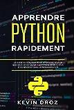 Apprendre Python Rapidement: Le guide du débutant pour apprendre tout ce que vous devez...