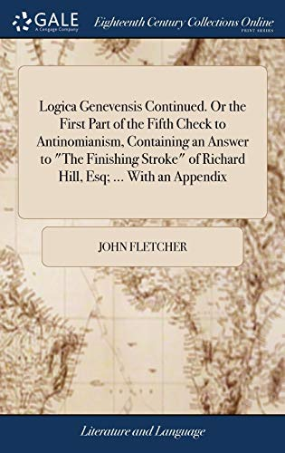 "Logica Genevensis Continued. Or the First Part of the Fifth Check to Antinomianism, Containing an Answer to ""The Finishing Stroke"" of Richard Hill, Esq; ... With an Appendix"