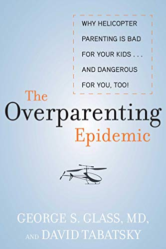 The Overparenting Epidemic: Why Helicopter Parenting Is Bad...