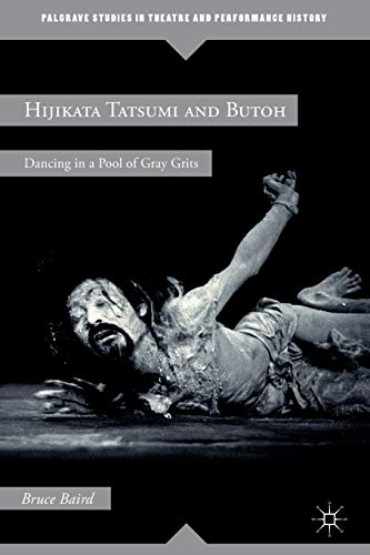 Hijikata Tatsumi and Butoh: Dancing in a Pool of Gray Grits (Palgrave Studies in Theatre and Performance History)